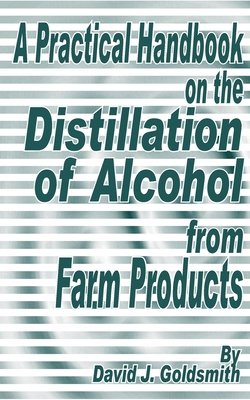 A Practical Handbook on the Distillation of Alcohol from Farm Products - Goldsmith, David J
