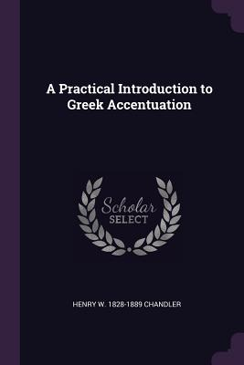 A Practical Introduction to Greek Accentuation - Chandler, Henry W 1828-1889