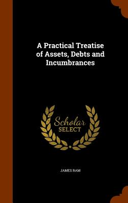 A Practical Treatise of Assets, Debts and Incumbrances - RAM, James
