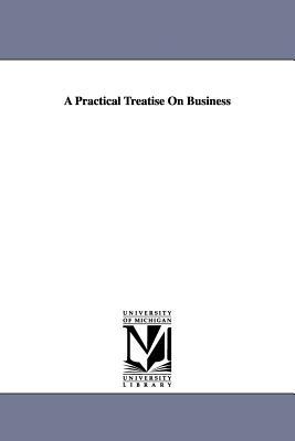 A Practical Treatise on Business - Freedley, Edwin T (Edwin Troxell)