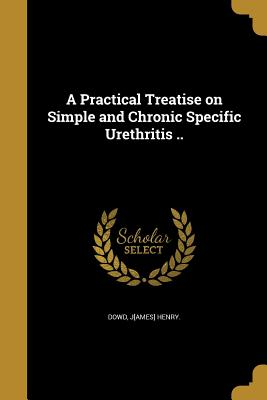 A Practical Treatise on Simple and Chronic Specific Urethritis .. - Dowd, J[ames] Henry (Creator)