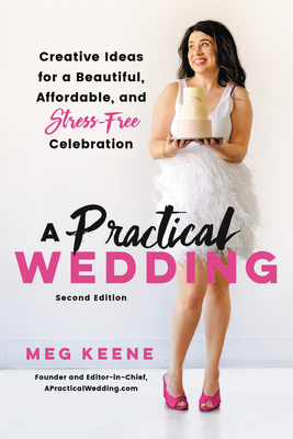 A Practical Wedding: Creative Ideas for a Beautiful, Affordable, and Stress-Free Celebration - Keene, Meg