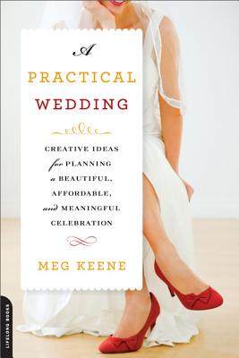 A Practical Wedding: Creative Ideas for Planning a Beautiful, Affordable, and Meaningful Celebration - Keene, Meg