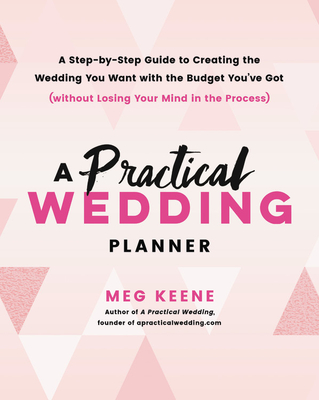 A Practical Wedding Planner: A Step-By-Step Guide to Creating the Wedding You Want with the Budget You've Got (Without Losing Your Mind in the Process) - Keene, Meg