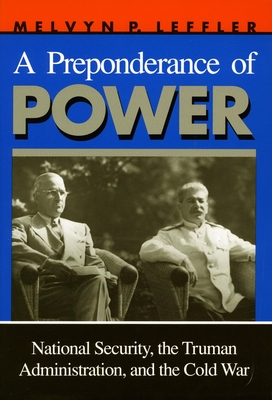 A Preponderance of Power: National Security, the Truman Administration, and the Cold War - Leffler, Melvyn P