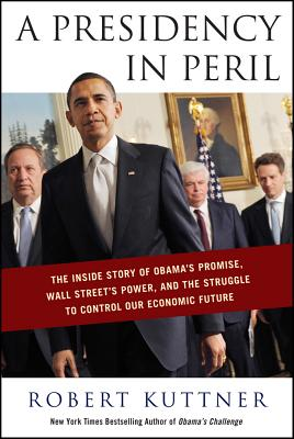 A Presidency in Peril: The Inside Story of Obama's Promise, Wall Street's Power, and the Struggle to Control Our Economic Future - Kuttner, Robert