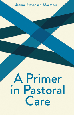 A Primer in Pastoral Care: Creative Pastoral Care and Counseling Series - Stevenson-Moessner, Jeanne