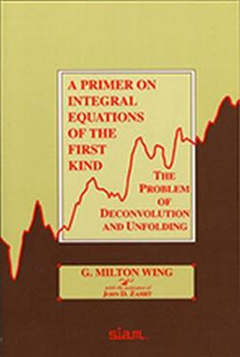 A Primer on Integral Equations of the First Kind - Wing, G Milton, and Zahrt, John D