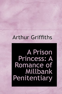 A Prison Princess: A Romance of Millbank Penitentiary - Griffiths, Arthur