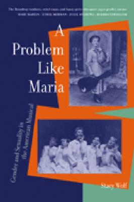 A Problem Like Maria: Gender and Sexuality in the American Musical - Wolf, Stacy