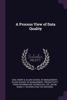 A Process View of Data Quality - Kon, Henry B, and Sloan School of Management (Creator), and Sloan School of Management Productivity (Creator)