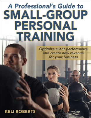 A Professional's Guide to Small-Group Personal Training - Roberts, Keli