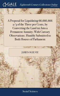 A Proposal for Liquidating 66,666,666 2/3 of the Three Per Cents, by Converting the Land Tax Into a Permanent Annuity; With Cursory Observations. Humbly Submitted to Both Houses of Parliament - Ogilvie, James