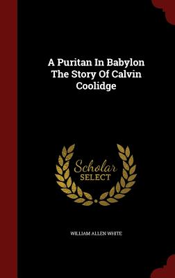 A Puritan in Babylon the Story of Calvin Coolidge - White, William Allen
