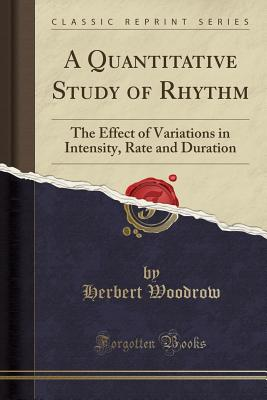A Quantitative Study of Rhythm: The Effect of Variations in Intensity, Rate and Duration (Classic Reprint) - Woodrow, Herbert