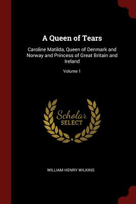 A Queen of Tears: Caroline Matilda, Queen of Denmark and Norway and Princess of Great Britain and Ireland; Volume 1 - Wilkins, William Henry