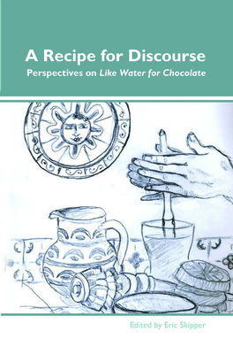 A Recipe for Discourse: Perspectives on Like Water for Chocolate - Skipper, Eric (Volume editor)