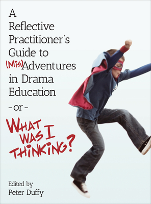 A Reflective Practitioner's Guide to (Mis)Adventures in Drama Education - or - What Was I Thinking? - Duffy, Peter (Editor)