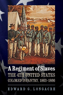 A Regiment of Slaves: The 4th United States Colored Infantry, 1863-1866 - Longacre, Edward G