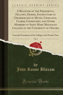 A Register of the Presidents, Fellows, Demies, Instructors in Grammar and in Music, Chaplains, Clerks, Choristers, and Other Members of Saint Mary Magdalen College in the University of Oxford, Vol. 3: From the Foundation of the College to the Present Time - Bloxam, John Rouse