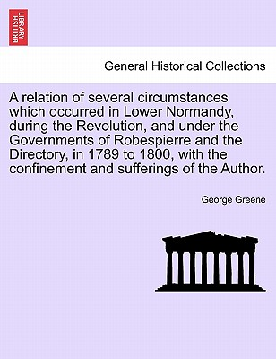 A Relation of Several Circumstances Which Occurred in Lower Normandy, During the Revolution, and Under the Governments of Robespierre and the Directory, in 1789 to 1800, with the Confinement and Sufferings of the Author. - Greene, George