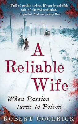 A Reliable Wife: When Passion Turns to Poison - Goolrick, Robert