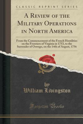 A Review of the Military Operations in North America: From the Commencement of the French Hostilities on the Frontiers of Virginia in 1753, to the Surrender of Oswego, on the 14th of August, 1756 (Classic Reprint) - Livingston, William