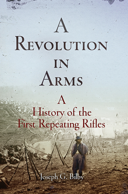 A Revolution in Arms: A History of the First Repeating Rifles - Bilby, Joseph G