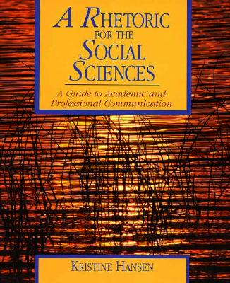 A Rhetoric for the Social Sciences: A Guide to Academic and Professional Communication - Hansen, Kristine, and Hansen, L Sunny