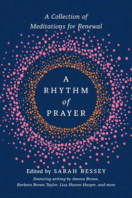 A Rhythm of Prayer: A Collection of Meditations for Renewal - Bessey, Sarah (Editor), and Brown, Amena (Contributions by), and Taylor, Barbara Brown (Contributions by)