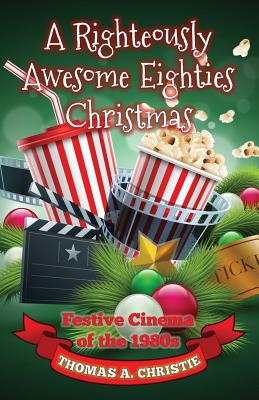 A Righteously Awesome Eighties Christmas: Festive Cinema of the 1980s - Christie, Thomas A.