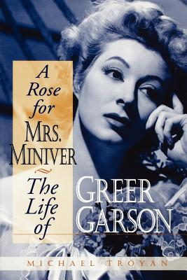 A Rose for Mrs. Miniver: The Life of Greer Garson - Troyan, Michael