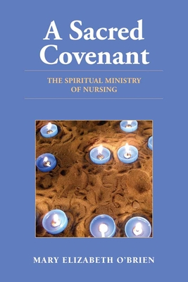 A Sacred Covenant: The Spiritual Ministry of Nursing - O'Brien, Mary Elizabeth