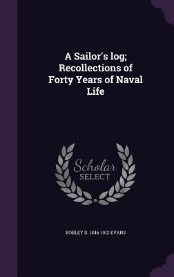 A Sailor's Log; Recollections of Forty Years of Naval Life - Evans, Robley D 1846-1912