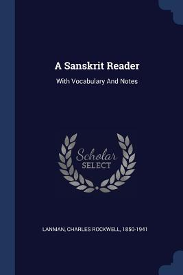 A Sanskrit Reader: With Vocabulary and Notes - Lanman, Charles Rockwell 1850-1941 (Creator)