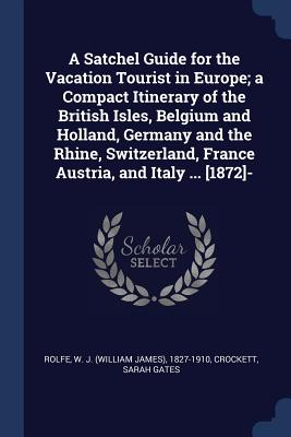 A Satchel Guide for the Vacation Tourist in Europe; A Compact Itinerary of the British Isles, Belgium and Holland, Germany and the Rhine, Switzerland, France Austria, and Italy ... [1872]- - Rolfe, W J (William James) 1827-1910 (Creator), and Gates, Crockett Sarah