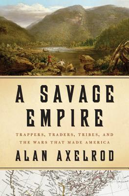 A Savage Empire: Trappers, Traders, Tribes, and the Wars That Made America - Axelrod, Alan, PH.D.