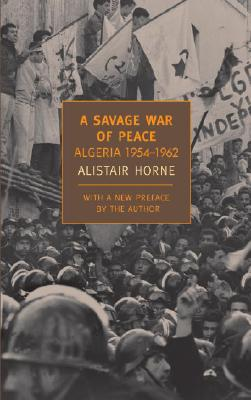A Savage War of Peace: Algeria 1954-1962 - Horne, Alistair, Sir