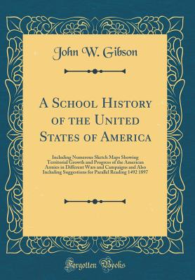 A School History of the United States of America: Including Numerous Sketch Maps Showing Territorial Growth and Progress of the American Armies in Different Wars and Campaigns and Also Including Suggestions for Parallel Reading 1492 1897 - Gibson, John W
