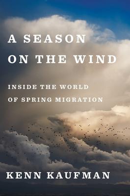 A Season on the Wind: Inside the World of Spring Migration - Kaufman, Kenn
