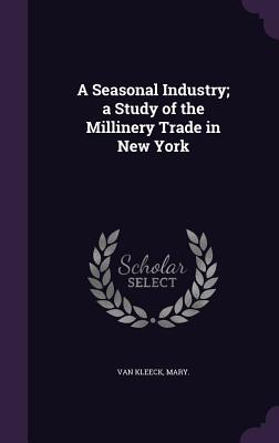 A Seasonal Industry; A Study of the Millinery Trade in New York - Van Kleeck, Mary