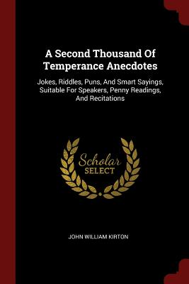 A Second Thousand of Temperance Anecdotes: Jokes, Riddles, Puns, and Smart Sayings, Suitable for Speakers, Penny Readings, and Recitations - Kirton, John William