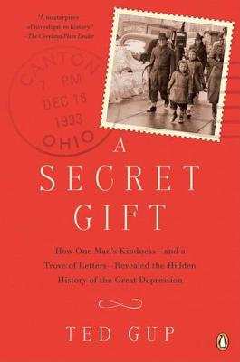 A Secret Gift: How One Man's Kindness--And a Trove of Letters--Revealed the Hidden History of T He Great Depression - Gup, Ted