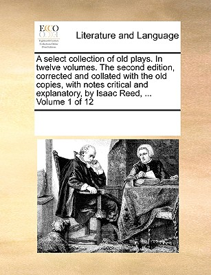A Select Collection of Old Plays. in Twelve Volumes. the Second Edition, Corrected and Collated with the Old Copies, with Notes Critical and Explanatory, by Isaac Reed, ... Volume 1 of 12 - Multiple Contributors