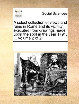 A Select Collection of Views and Ruins in Rome and Its Vicinity; Executed from Drawings Made Upon the Spot in the Year 1791. ... Volume 2 of 2 - Multiple Contributors, See Notes