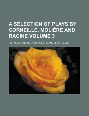 A Selection of Plays by Corneille, Moliere and Racine Volume 3 - Corneille, Pierre