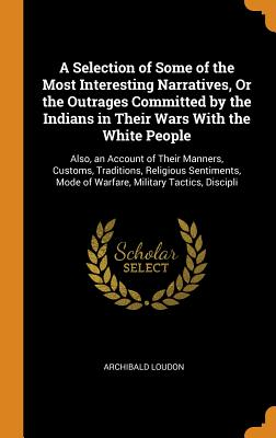 A Selection of Some of the Most Interesting Narratives, or the Outrages Committed by the Indians in Their Wars with the White People: Also, an Account of Their Manners, Customs, Traditions, Religious Sentiments, Mode of Warfare, Military Tactics, Discipli - Loudon, Archibald