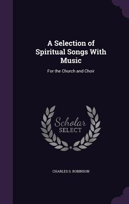A Selection of Spiritual Songs with Music: For the Church and Choir - Robinson, Charles S