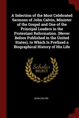 A Selection of the Most Celebrated Sermons of John Calvin, Minister of the Gospel and One of the Principal Leaders in the Protestant Reformation. (Never Before Published in the United States), to Which Is Prefixed a Biographical History of His Life - Calvin, Jean