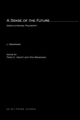 A Sense of the Future: Essays in Natural Philosophy - Bronowski, Jacob
